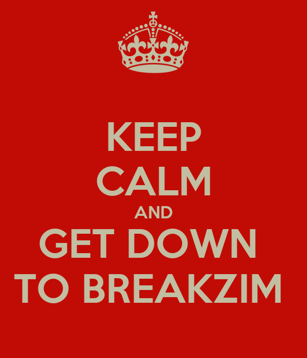 KEEP CALM AND GET DOWN  TO BREAKZIM