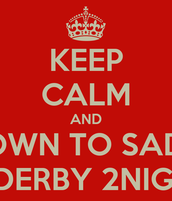KEEP CALM AND GET DOWN TO SADDLERS IN DERBY 2NIGHT!