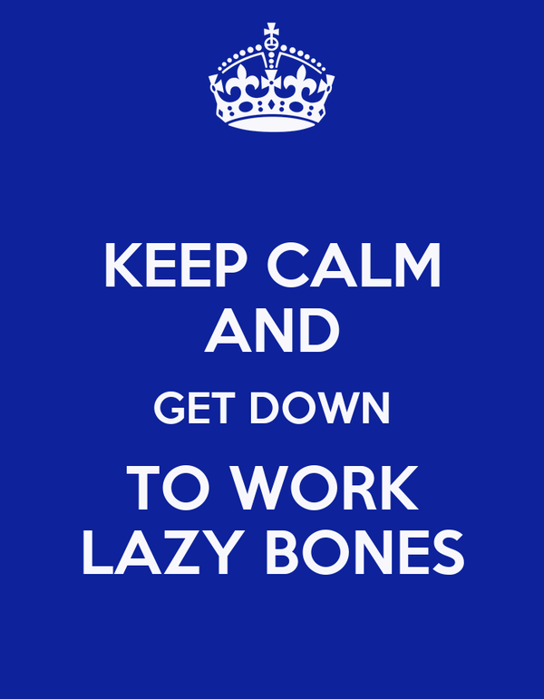 KEEP CALM AND GET DOWN TO WORK LAZY BONES