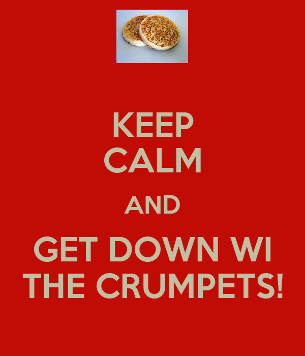 KEEP CALM AND GET DOWN WI THE CRUMPETS!