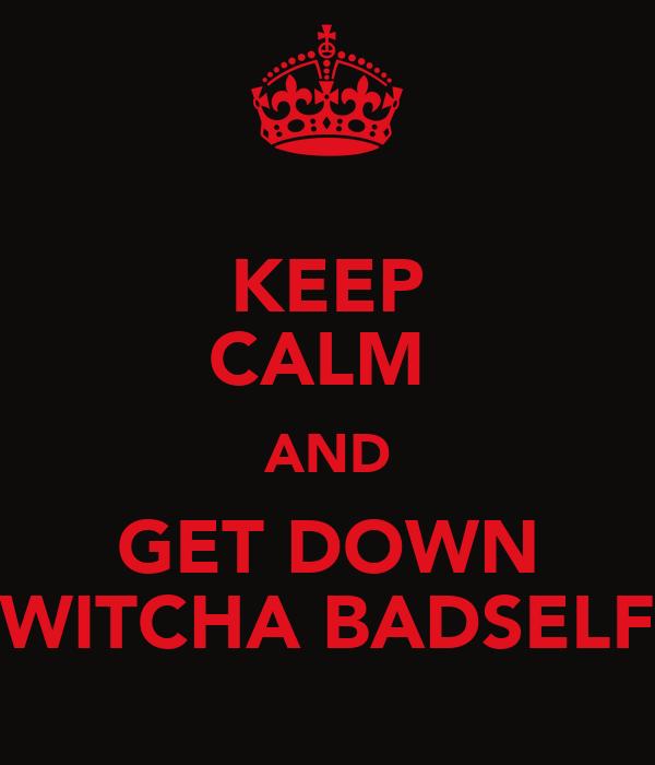 KEEP CALM  AND GET DOWN WITCHA BADSELF