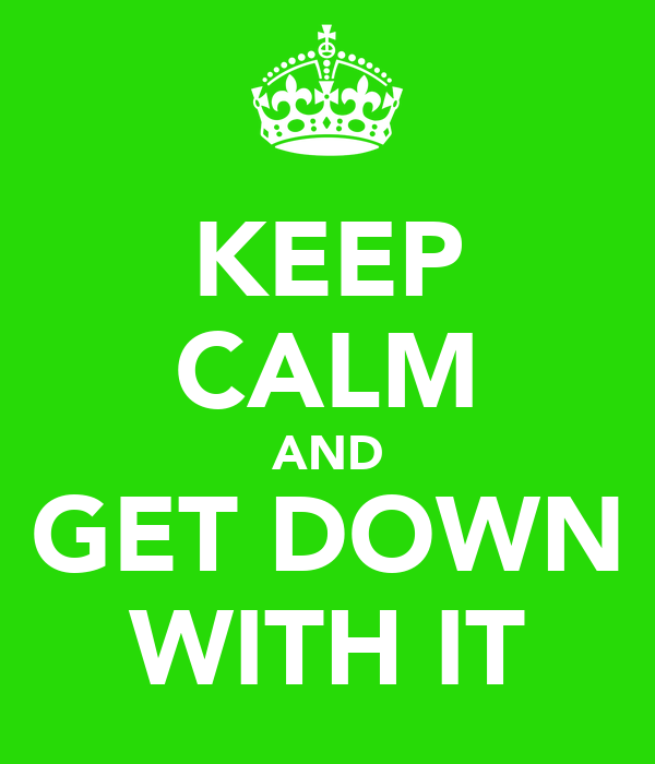 KEEP CALM AND GET DOWN WITH IT