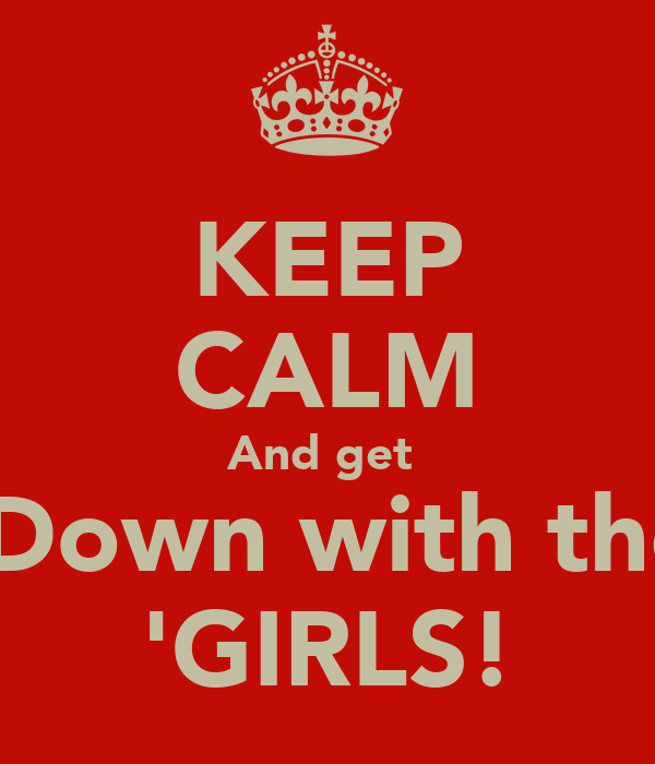 KEEP CALM And get   Down with the 'GIRLS!