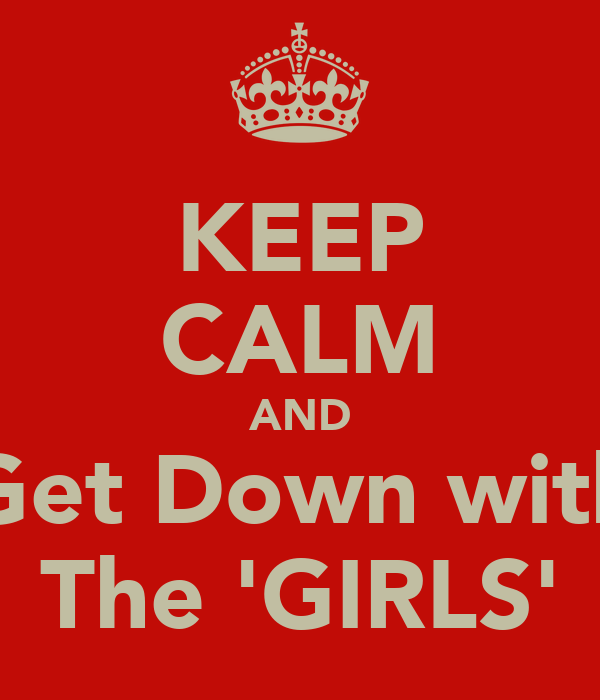 KEEP CALM AND Get Down with The 'GIRLS'
