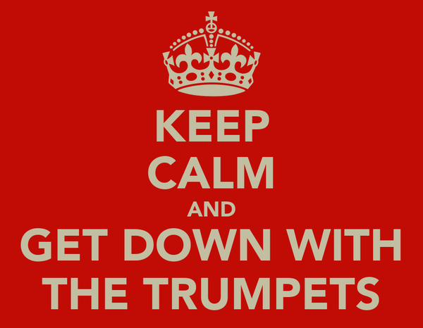 KEEP CALM AND GET DOWN WITH THE TRUMPETS