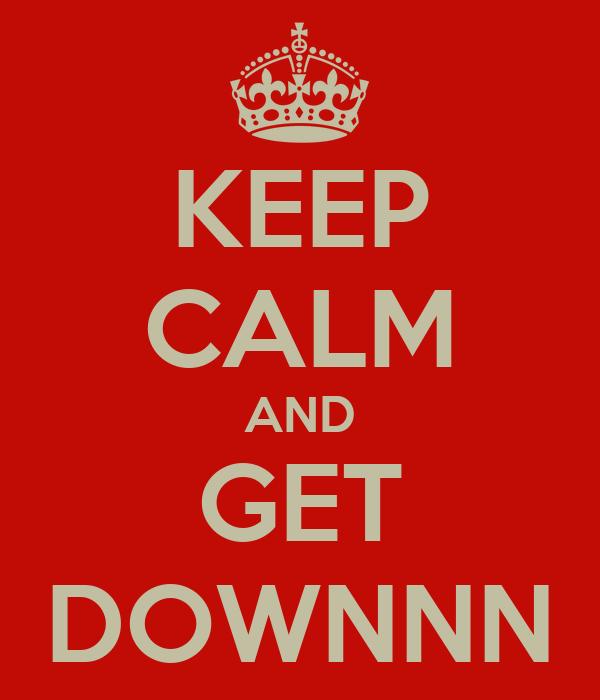 KEEP CALM AND GET DOWNNN
