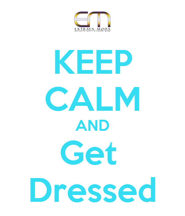 KEEP CALM AND Get  Dressed
