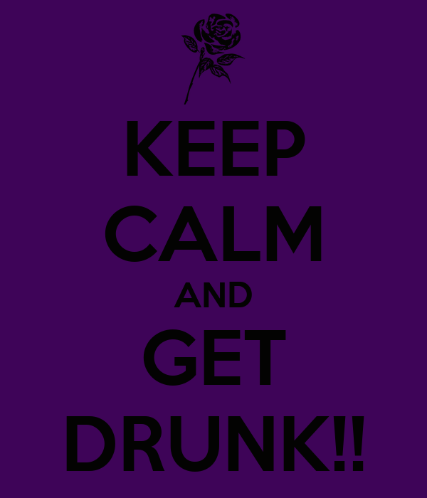 KEEP CALM AND GET DRUNK!!