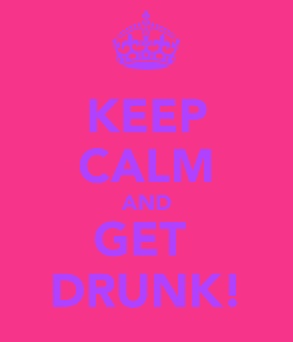 KEEP CALM AND GET  DRUNK!
