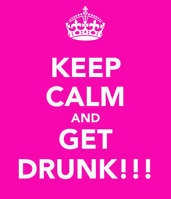KEEP CALM AND GET DRUNK!!!
