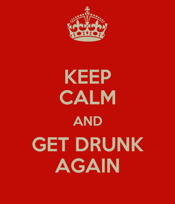 KEEP CALM AND GET DRUNK AGAIN