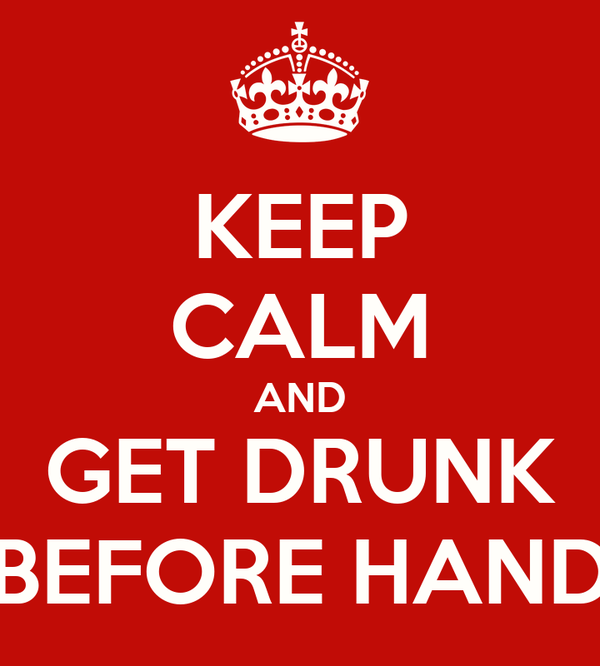 KEEP CALM AND GET DRUNK BEFORE HAND