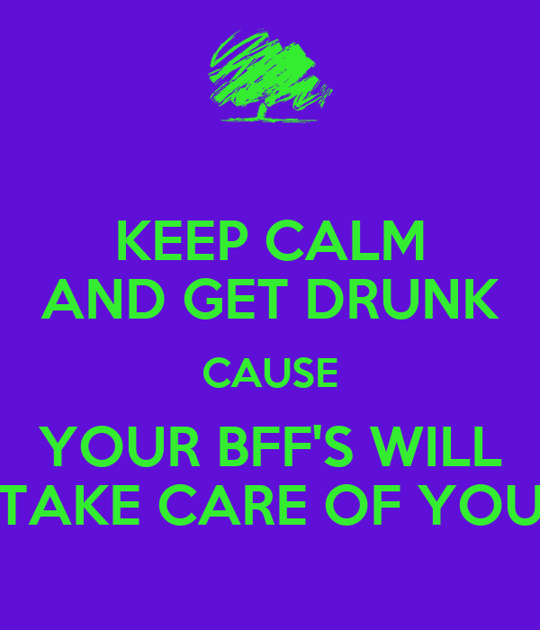 KEEP CALM AND GET DRUNK CAUSE YOUR BFF'S WILL TAKE CARE OF YOU