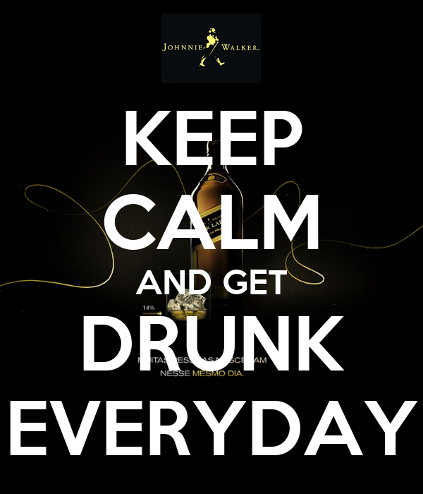 KEEP CALM AND GET DRUNK EVERYDAY