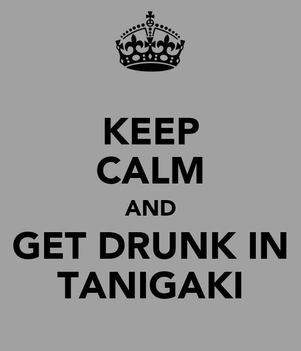 KEEP CALM AND GET DRUNK IN TANIGAKI