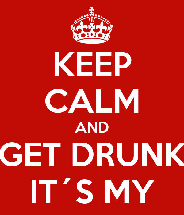 KEEP CALM AND GET DRUNK IT´S MY