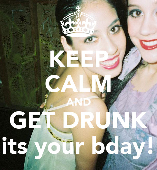 KEEP CALM AND GET DRUNK its your bday!