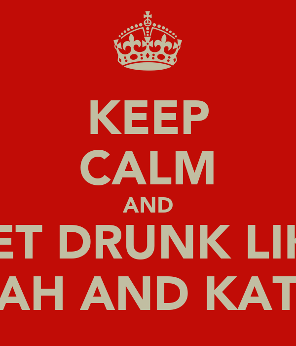 KEEP CALM AND GET DRUNK LIKE LEAH AND KATIE