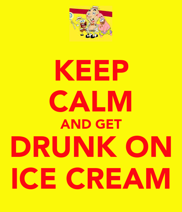 KEEP CALM AND GET DRUNK ON ICE CREAM