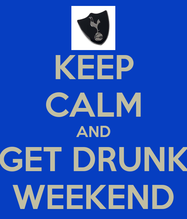 KEEP CALM AND GET DRUNK WEEKEND