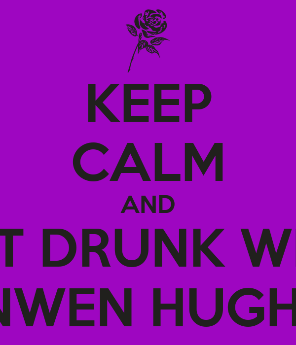 KEEP CALM AND GET DRUNK WITH ANWEN HUGHES