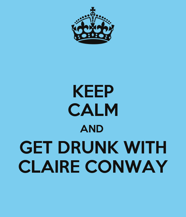 KEEP CALM AND  GET DRUNK WITH CLAIRE CONWAY