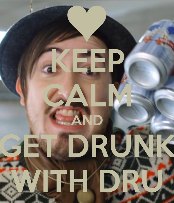 KEEP CALM AND GET DRUNK WITH DRU
