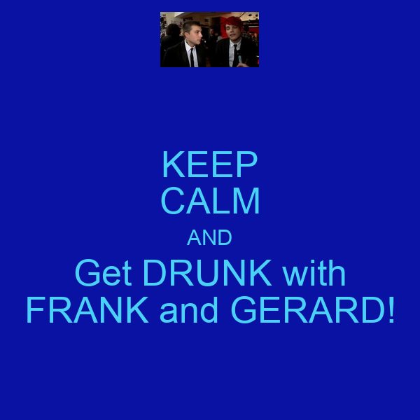 KEEP CALM AND Get DRUNK with FRANK and GERARD!