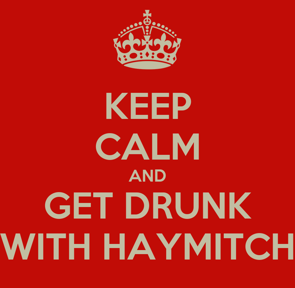KEEP CALM AND GET DRUNK WITH HAYMITCH