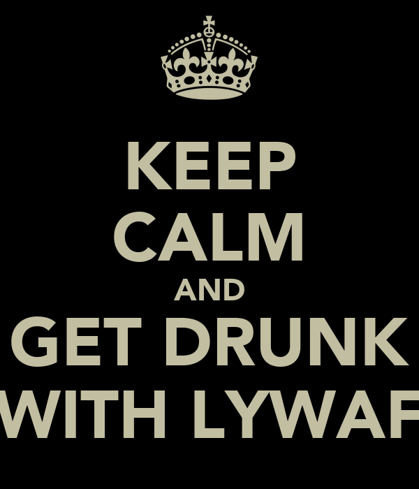 KEEP CALM AND GET DRUNK WITH LYWAF