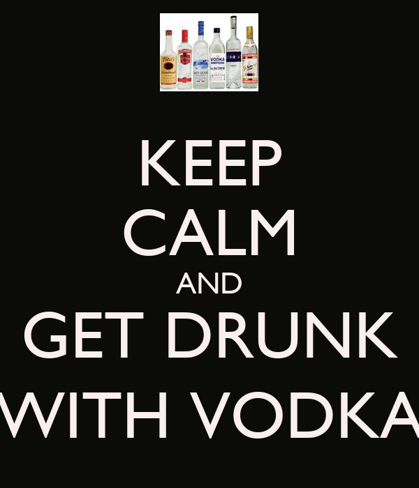 KEEP CALM AND GET DRUNK (WITH VODKA)