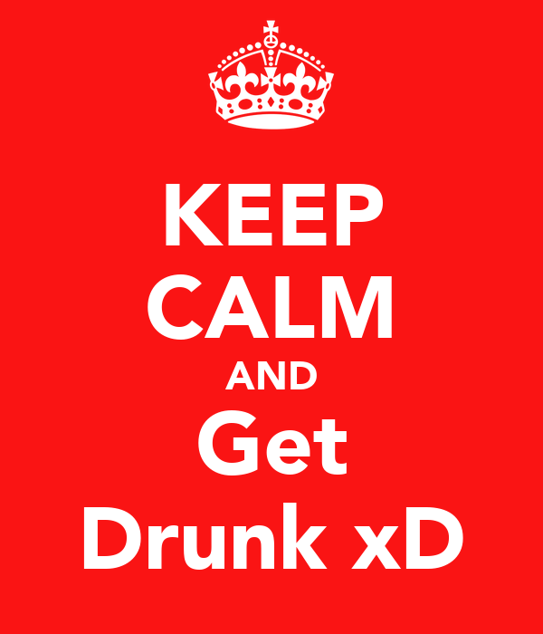 KEEP CALM AND Get Drunk xD