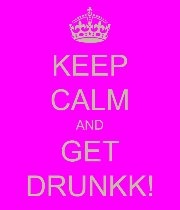 KEEP CALM AND GET DRUNKK!