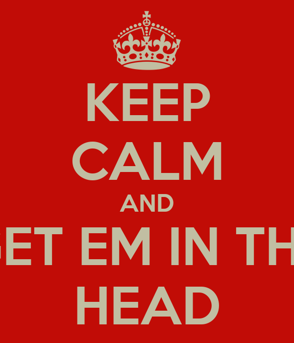 KEEP CALM AND GET EM IN THE HEAD