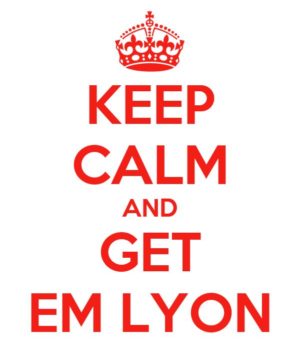 KEEP CALM AND GET EM LYON