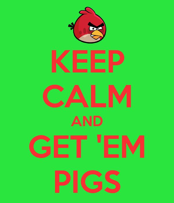 KEEP CALM AND GET 'EM PIGS