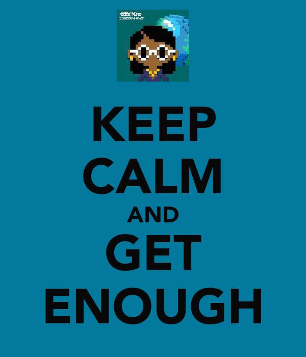 KEEP CALM AND GET ENOUGH