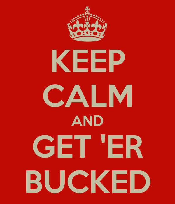 KEEP CALM AND GET 'ER BUCKED