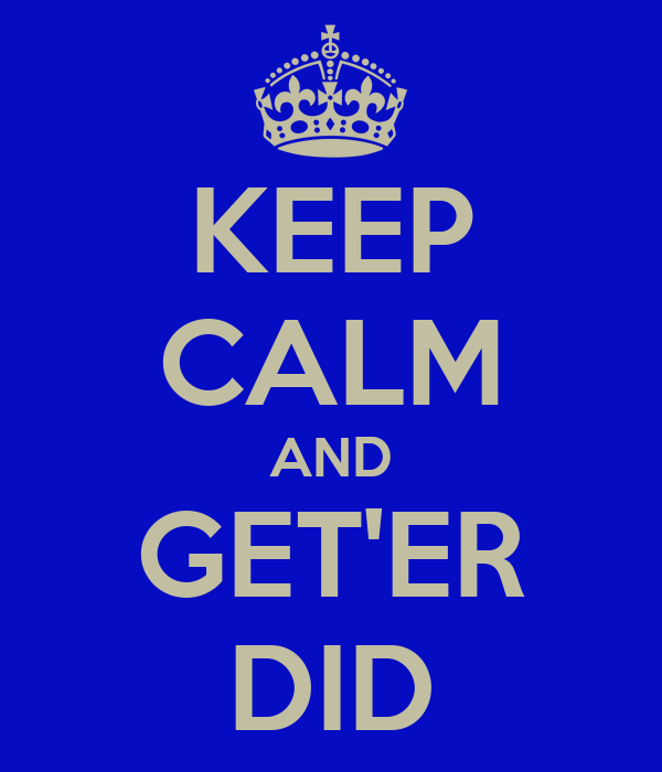 KEEP CALM AND GET'ER DID