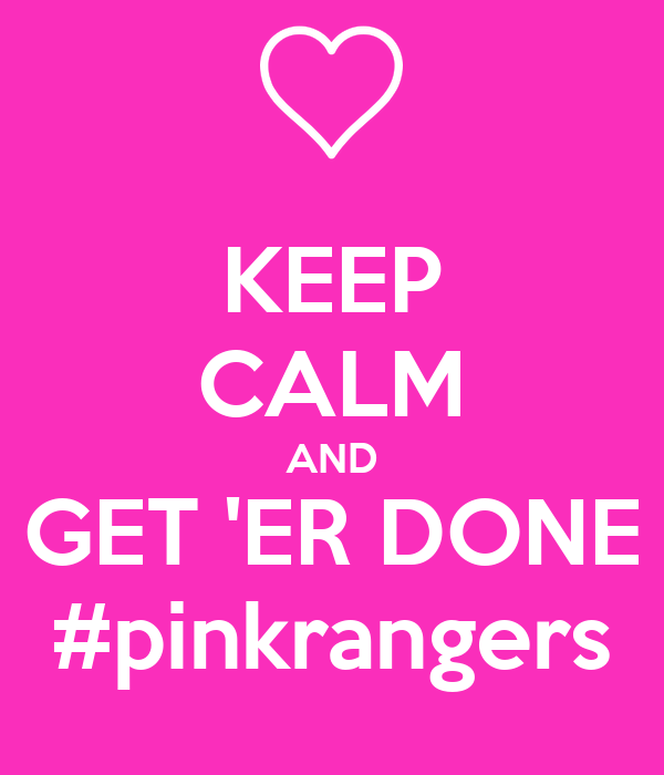 KEEP CALM AND GET 'ER DONE #pinkrangers