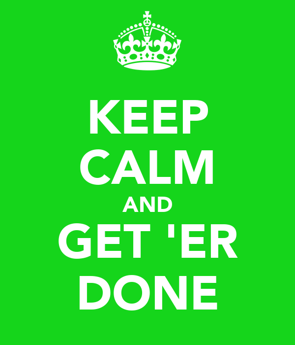 KEEP CALM AND GET 'ER DONE