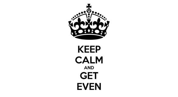 KEEP CALM AND GET EVEN