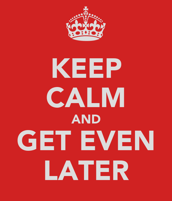 KEEP CALM AND GET EVEN LATER