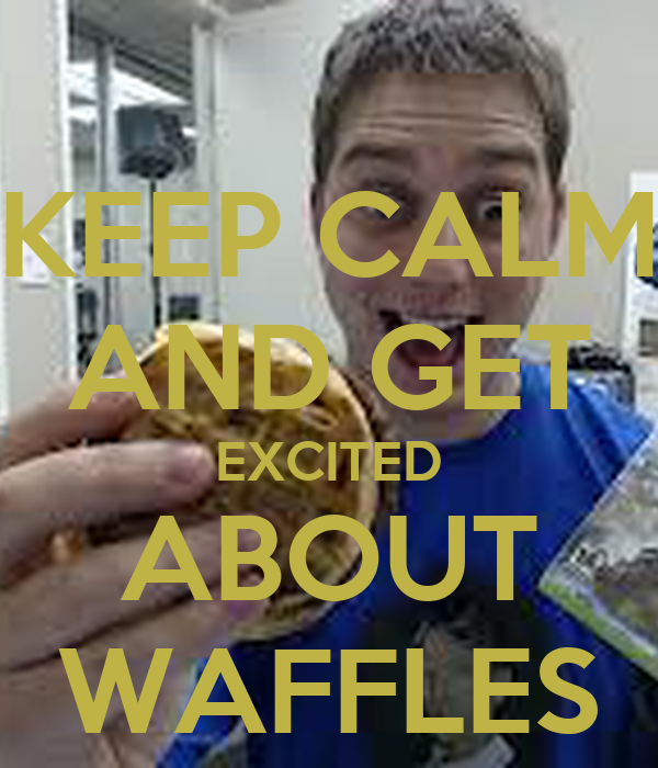 KEEP CALM AND GET EXCITED ABOUT WAFFLES