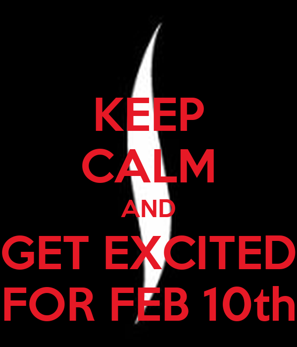 KEEP CALM AND GET EXCITED FOR FEB 10th