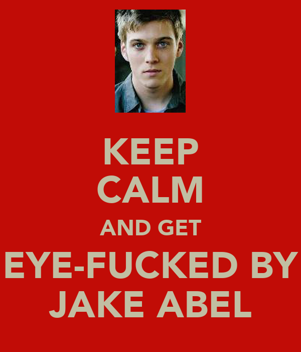 KEEP CALM AND GET EYE-FUCKED BY JAKE ABEL