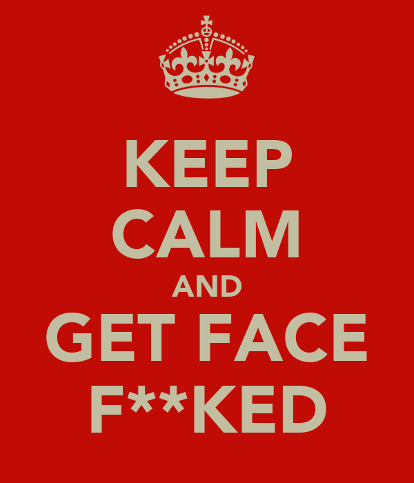 KEEP CALM AND GET FACE F**KED