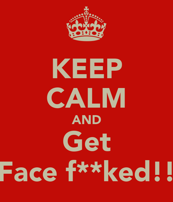 KEEP CALM AND Get Face f**ked!!