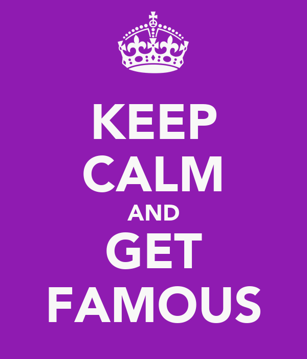 KEEP CALM AND GET FAMOUS