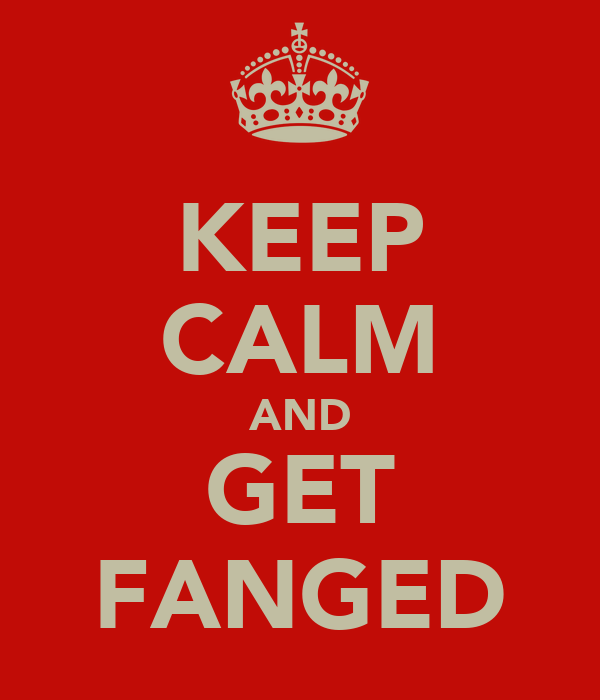 KEEP CALM AND GET FANGED